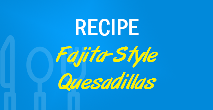 Recipe - Fajita-Style Quesadillas - Current Balance - Marion Community Credit Union