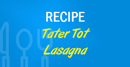 Recipe - Tater Tot Lasagna - Current Balance - Marion Community Credit Union